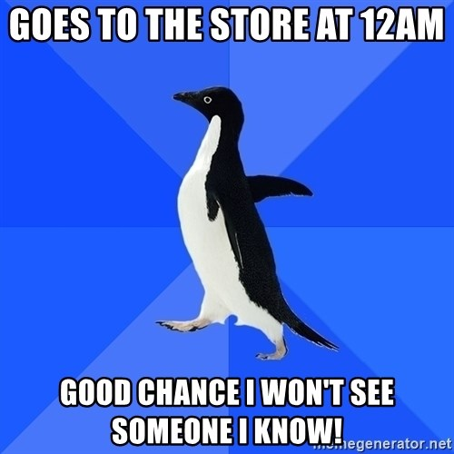 Socially Awkward Penguin - Goes to the store at 12AM  Good chance I won't see someone I know!