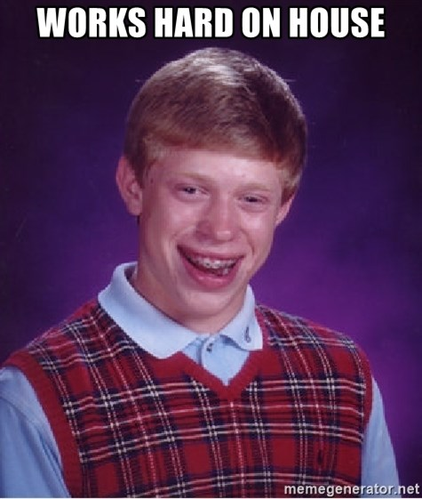 Bad Luck Brian - works hard on house