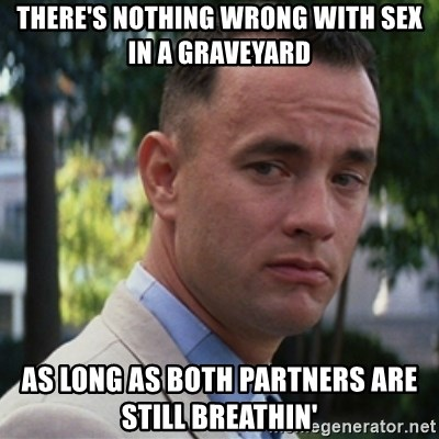 forrest gump - There's nothing wrong with sex in a graveyard As long as both partners are still breathin'