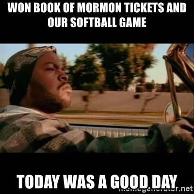Ice Cube- Today was a Good day - Won book of mormon tickets and our softball game today was a good day