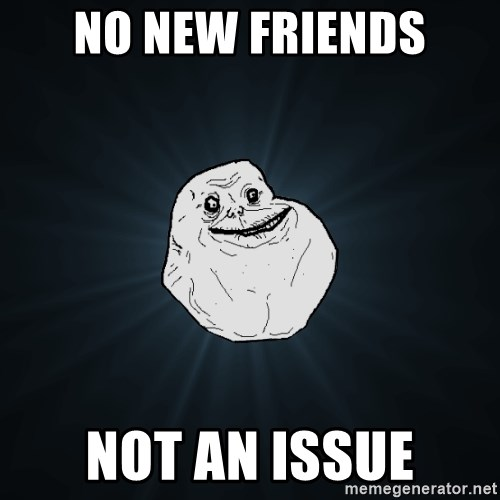 Forever Alone - No New Friends Not An issue