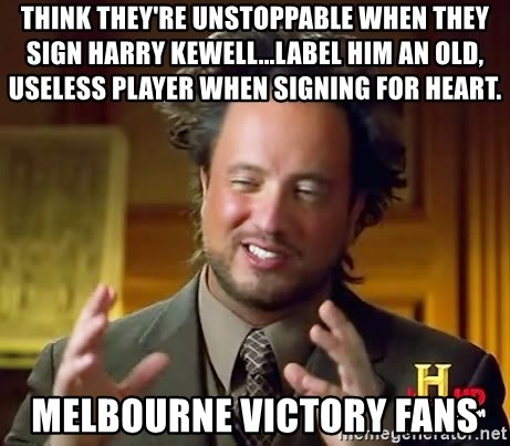 Ancient Aliens - think they're unstoppable when they sign Harry Kewell...label him an old, useless player when signing for Heart. melbourne victory fans