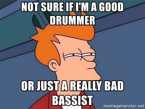 Futurama Fry - Not sure if i'm a good drummer or just a really bad bassist