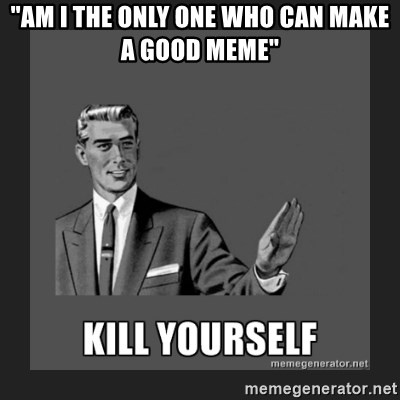 """kill yourself guy - """"AM I THE ONLY ONE WHO CAN MAKE A GOOD MEME"""""""