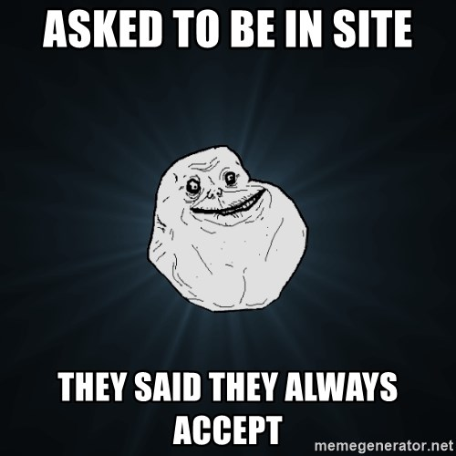 Forever Alone - Asked to be in site They said they always accept