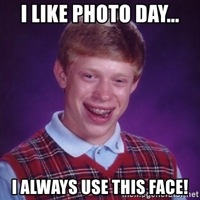 Bad Luck Brian - I LIKE PHOTO DAY... I ALWAYS USE THIS FACE!