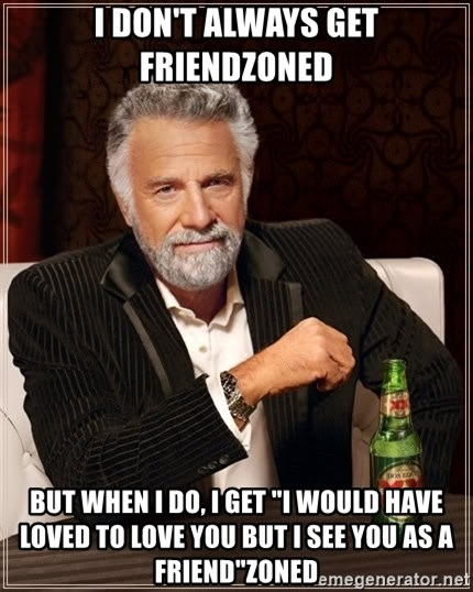 """The Most Interesting Man In The World - I don't always get friendzoned but when i do, i get """"i would have loved to love you but i see you as a friend""""zoned"""
