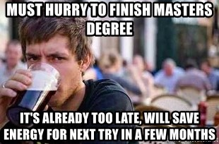 The Lazy College Senior - must hurry to finish masters degree it's already too late, will save energy for next try in a few months