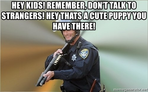 Happyfuncop - Hey kids! Remember, don't talk to strangers! Hey thats a cute puppy you have there!