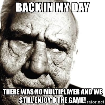 Back In My Day - Back in my day There was no multiplayer and we still enjoy'd the game!