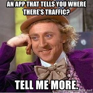 Willy Wonka - An app that tells you where there's traffic? Tell me more.