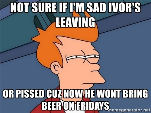Futurama Fry - not sure if i'm sad ivor's leaving or pissed cuz now he wont bring beer on fridays
