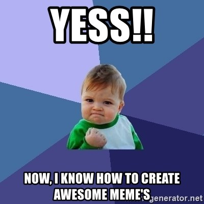 Success Kid - Yess!! Now, I Know how to create Awesome meme's
