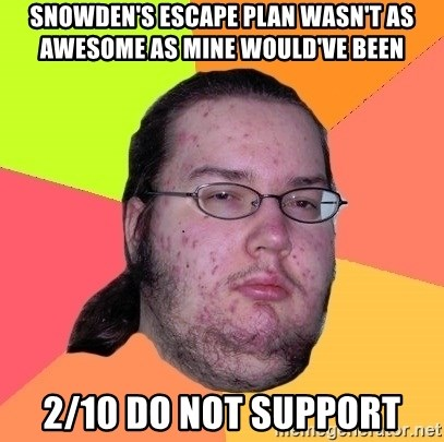 Butthurt Dweller - snowden's escape plan wasn't as awesome as mine would've been 2/10 do not support