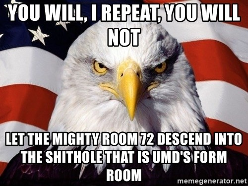American Pride Eagle - YOU WILL, I REPEAT, YOU WILL NOT LET THE MIGHTY ROOM 72 DESCEND INTO THE SHITHOLE THAT IS UMD'S FORM ROOM