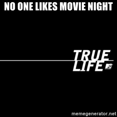 true life - NO ONE LIKES MOVIE NIGHT