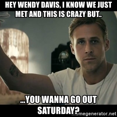 ryan gosling hey girl - Hey Wendy Davis, I know we just met and this is crazy but.. ...you wanna go out Saturday?