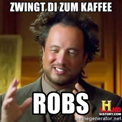ancient alien guy - ZWINGT DI ZUM KAFFEE ROBS