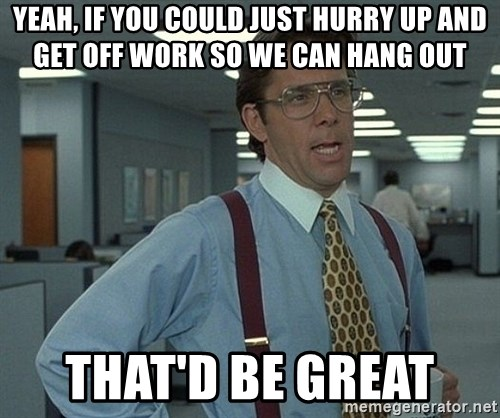 Office Space That Would Be Great - Yeah, if you could just hurry up and get off work so we can hang out That'd be great