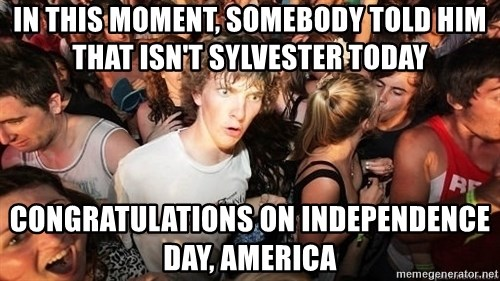 Sudden Realization Ralph - in this moment, somebody told him that isn't sylvester today Congratulations on Independence Day, america