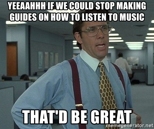 Bill Lumbergh - Yeeaahhh if we could stop making guides on how to listen to music That'd be great