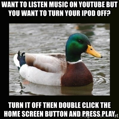 good advice duck - Want to listen music on YouTube but you want to turn your iPod off? Turn it off then double click the home screen button and press play