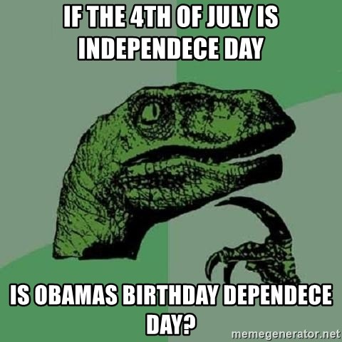Philosoraptor - If the 4th of July is Independece day Is Obamas birthday dependece day?