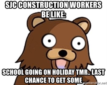 Pedobear - SJC construction workers  be like: school going on holiday tmr.. last chance to get some
