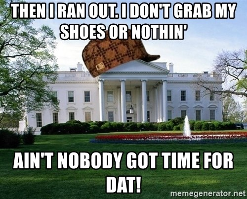 scumbag whitehouse - THEN I RAN OUT. I DON'T GRAB MY SHOES OR NOTHIN' AIN'T NOBODY GOT TIME FOR DAT!