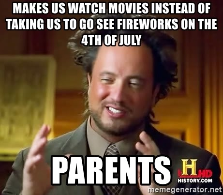 Ancient Aliens - makes us watch movies instead of taking us to go see fireworks on the 4th of july PARENTS