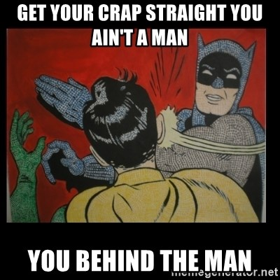 Batman Slappp - GET YOUR CRAP STRAIGHT YOU AIN'T A MAN YOU BEHIND THE MAN