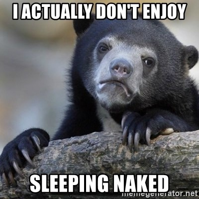Confession Bear - I actually don't enjoy sleeping naked
