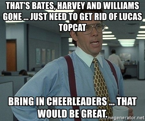 Office Space That Would Be Great - That's Bates, Harvey and Williams gone ... Just need to get rid of Lucas Topcat Bring in cheerleaders ... that would be great.