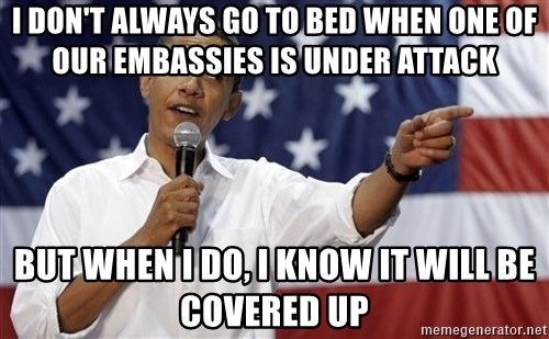 Obama You Mad - I don't always go to bed when one of our embassies is under attack but when I do, I know it will be covered up