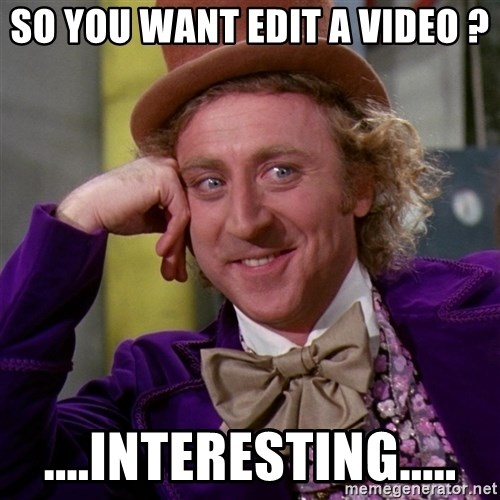 Willy Wonka - so you want edit a video ? ....interesting.....