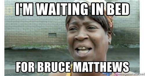 Xbox one aint nobody got time for that shit. - I'M WAITING IN BED FOR BRUCE MATTHEWS
