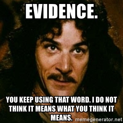You keep using that word, I don't think it means what you think it means - evidence. You keep using that word. I do not think it means what you think it means.