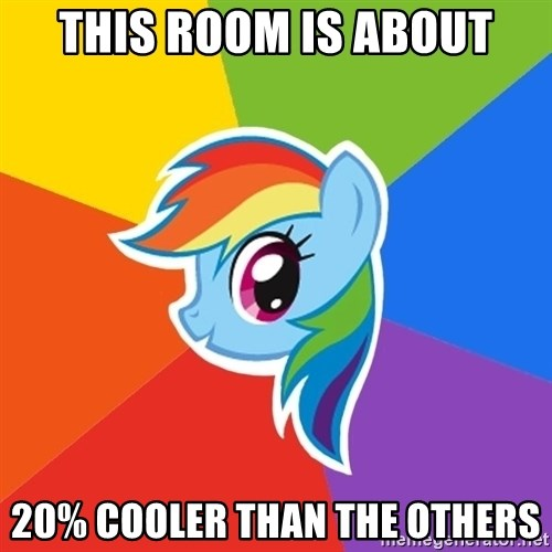 Rainbow Dash - This room is about 20% cooler than the others