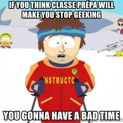 Bad time ski instructor 1 - If you think classe prépa will make you stop geeking you gonna have a bad time