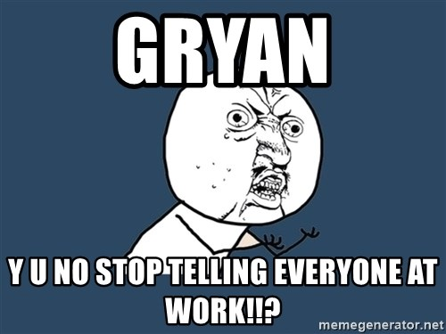 Y U No - gryan y u no stop telling everyone at work!!?