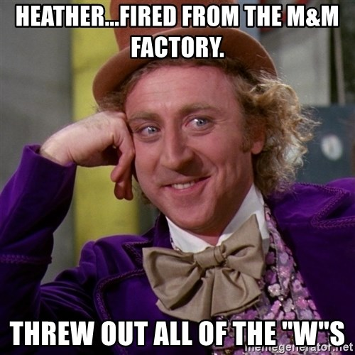 "Willy Wonka - Heather...fired from the M&M factory. Threw out all of the ""w""s"