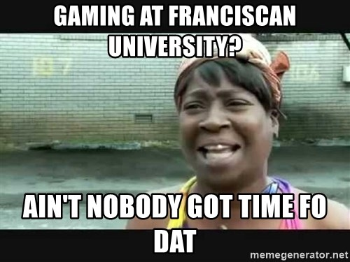 Sweet brown - Gaming at Franciscan University? Ain't nobody got time fo dat