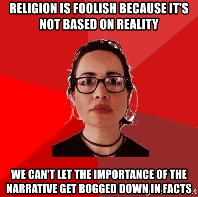 Liberal Douche Garofalo - religion is foolish because it's not based on reality we can't let the importance of the narrative get bogged down in facts
