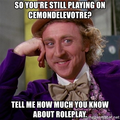 Willy Wonka - So you're still playing on CeMondeLeVotre? Tell me how much you know about roleplay.