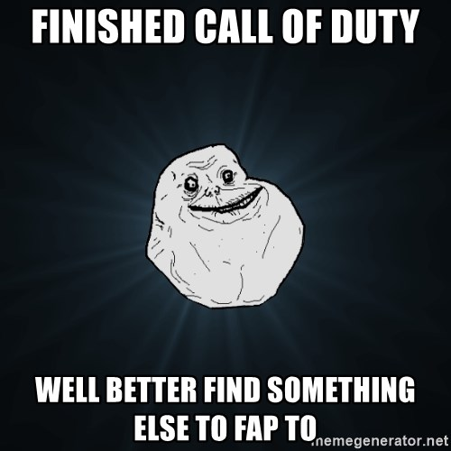 Forever Alone - Finished call of duty Well better find something else to fap to