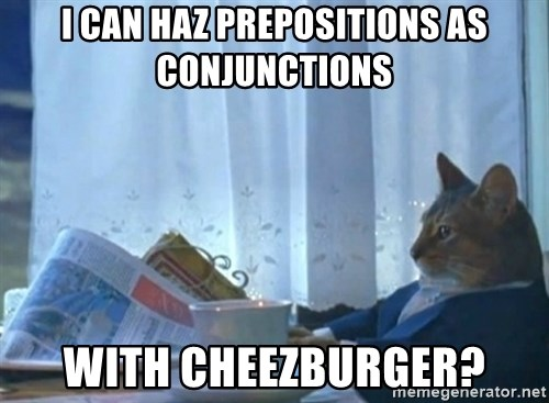 Sophisticated Cat - I CAN HAZ PREPOSITIONS AS CONJUNCTIONS WITH CHEEZBURGER?