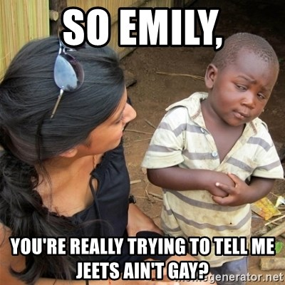 So You're Telling me - So Emily, You're really trying to tell me Jeets ain't gay?