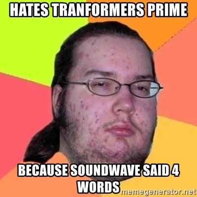 Fat Nerd guy - HATES TRANFORMERS PRIME BECAUSE SOUNDWAVE SAID 4 WORDS