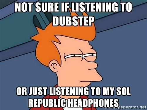 Futurama Fry - Not sure if listening to Dubstep Or just listening to my Sol Republic Headphones