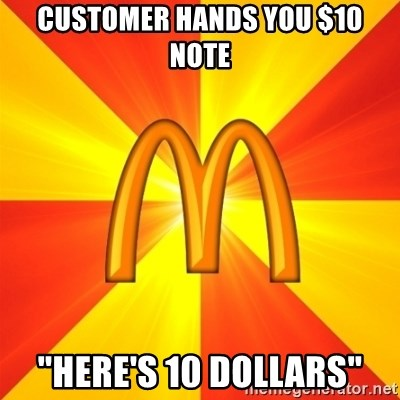 "Maccas Meme - customer hands you $10 note ""here's 10 dollars"""